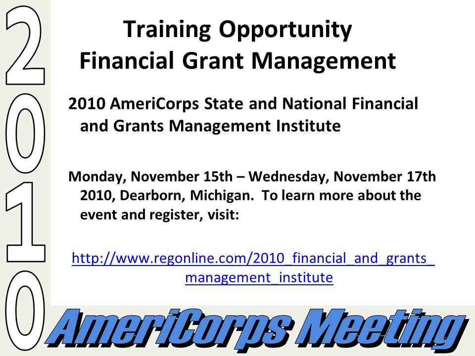 26 Training Opportunity Financial Grant Management 2010 AmeriCorps State and National Financial and Grants Management Institute Monday, November 15th – Wednesday, November 17th 2010, Dearborn, Michigan.