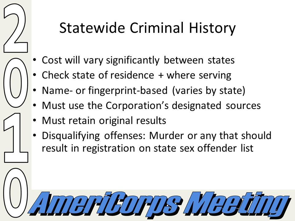 6 Statewide Criminal History Cost will vary significantly between states Check state of residence + where serving Name- or fingerprint-based (varies by state) Must use the Corporations designated sources Must retain original results Disqualifying offenses: Murder or any that should result in registration on state sex offender list