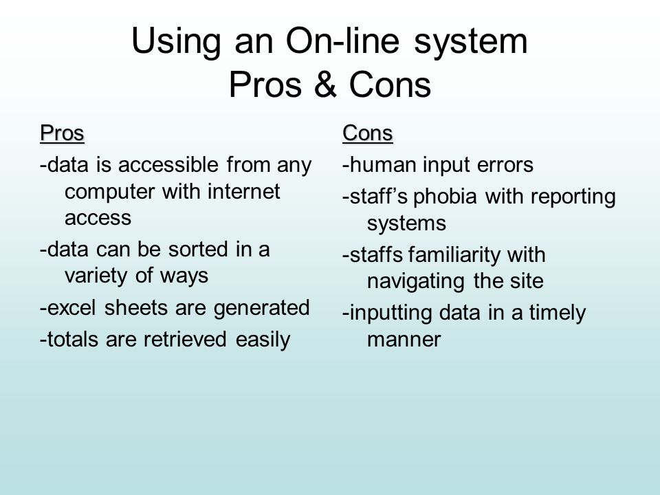 Using an On-line system Pros & Cons Pros -data is accessible from any computer with internet access -data can be sorted in a variety of ways -excel sheets are generated -totals are retrieved easilyCons -human input errors -staffs phobia with reporting systems -staffs familiarity with navigating the site -inputting data in a timely manner