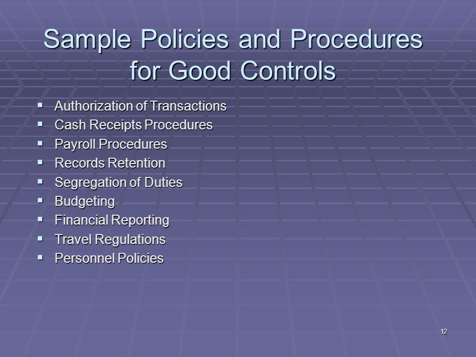 12 Sample Policies and Procedures for Good Controls Authorization of Transactions Authorization of Transactions Cash Receipts Procedures Cash Receipts Procedures Payroll Procedures Payroll Procedures Records Retention Records Retention Segregation of Duties Segregation of Duties Budgeting Budgeting Financial Reporting Financial Reporting Travel Regulations Travel Regulations Personnel Policies Personnel Policies