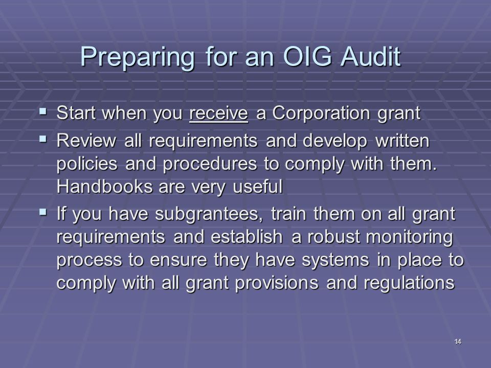 14 Preparing for an OIG Audit Start when you receive a Corporation grant Start when you receive a Corporation grant Review all requirements and develop written policies and procedures to comply with them.