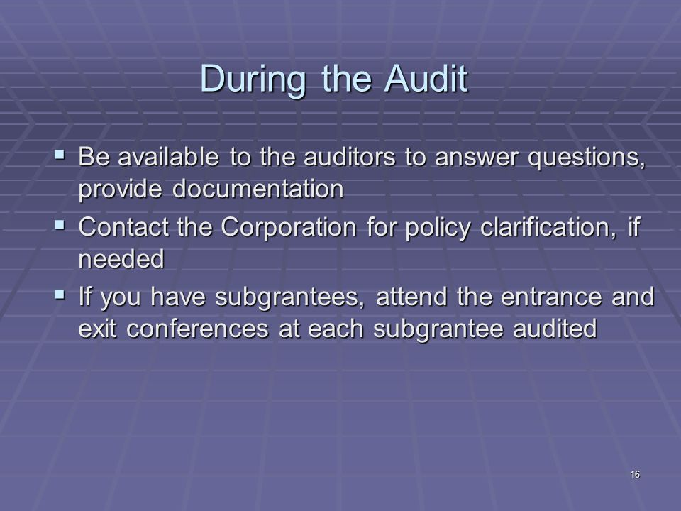 16 During the Audit Be available to the auditors to answer questions, provide documentation Be available to the auditors to answer questions, provide documentation Contact the Corporation for policy clarification, if needed Contact the Corporation for policy clarification, if needed If you have subgrantees, attend the entrance and exit conferences at each subgrantee audited If you have subgrantees, attend the entrance and exit conferences at each subgrantee audited