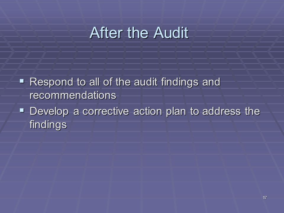 17 After the Audit Respond to all of the audit findings and recommendations Respond to all of the audit findings and recommendations Develop a corrective action plan to address the findings Develop a corrective action plan to address the findings
