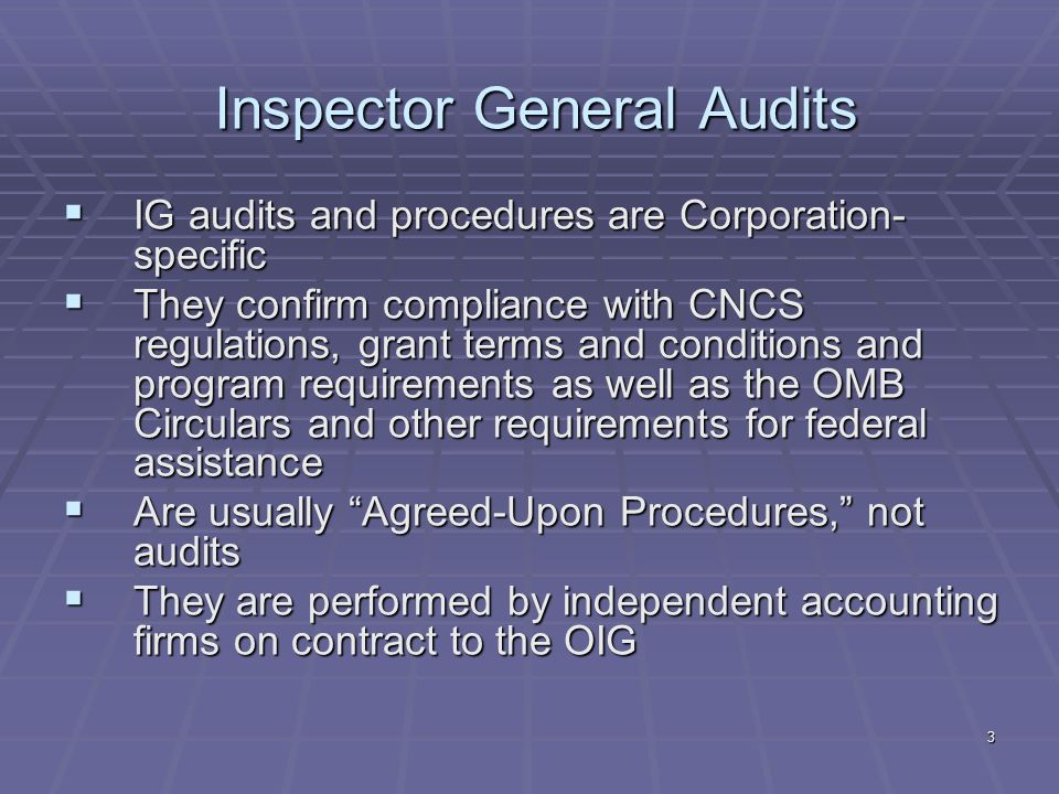 3 Inspector General Audits IG audits and procedures are Corporation- specific IG audits and procedures are Corporation- specific They confirm compliance with CNCS regulations, grant terms and conditions and program requirements as well as the OMB Circulars and other requirements for federal assistance They confirm compliance with CNCS regulations, grant terms and conditions and program requirements as well as the OMB Circulars and other requirements for federal assistance Are usually Agreed-Upon Procedures, not audits Are usually Agreed-Upon Procedures, not audits They are performed by independent accounting firms on contract to the OIG They are performed by independent accounting firms on contract to the OIG