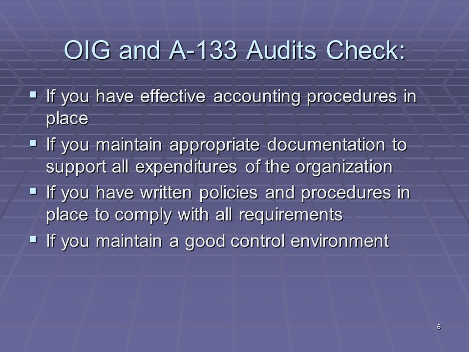 6 OIG and A-133 Audits Check: If you have effective accounting procedures in place If you have effective accounting procedures in place If you maintain appropriate documentation to support all expenditures of the organization If you maintain appropriate documentation to support all expenditures of the organization If you have written policies and procedures in place to comply with all requirements If you have written policies and procedures in place to comply with all requirements If you maintain a good control environment If you maintain a good control environment