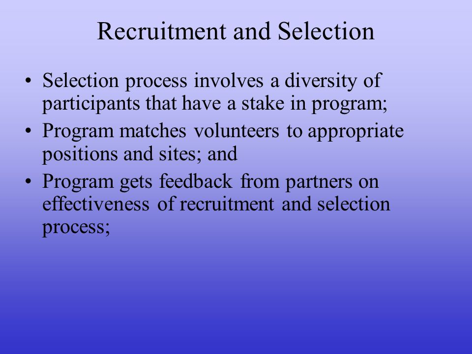 Recruitment and Selection Selection process involves a diversity of participants that have a stake in program; Program matches volunteers to appropria