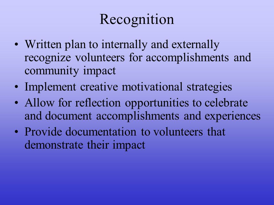 Recognition Written plan to internally and externally recognize volunteers for accomplishments and community impact Implement creative motivational strategies Allow for reflection opportunities to celebrate and document accomplishments and experiences Provide documentation to volunteers that demonstrate their impact