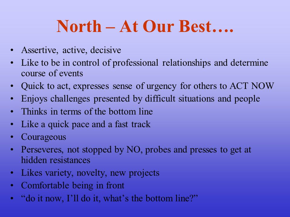 North – At Our Best…. Assertive, active, decisive Like to be in control of professional relationships and determine course of events Quick to act, exp