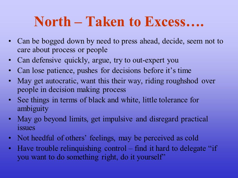 North – Taken to Excess…. Can be bogged down by need to press ahead, decide, seem not to care about process or people Can defensive quickly, argue, tr