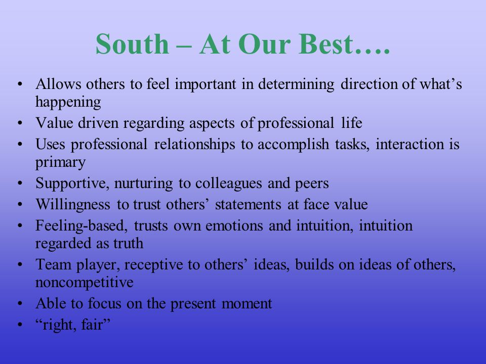 South – At Our Best…. Allows others to feel important in determining direction of whats happening Value driven regarding aspects of professional life