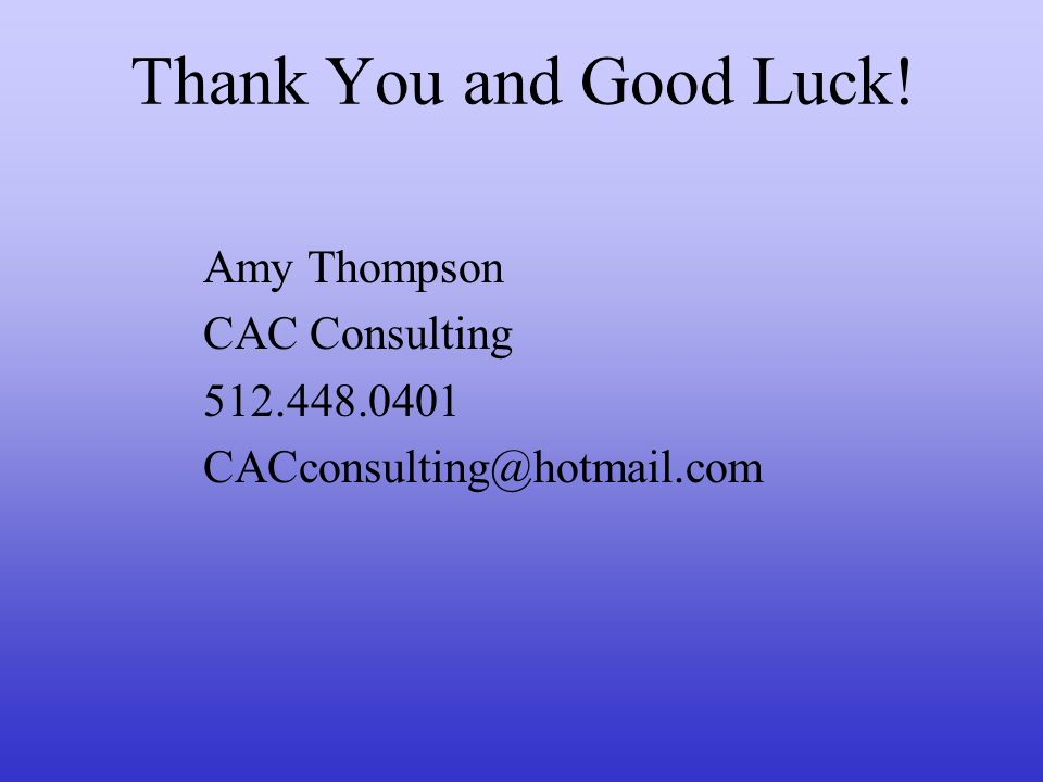 Thank You and Good Luck! Amy Thompson CAC Consulting 512.448.0401 CACconsulting@hotmail.com