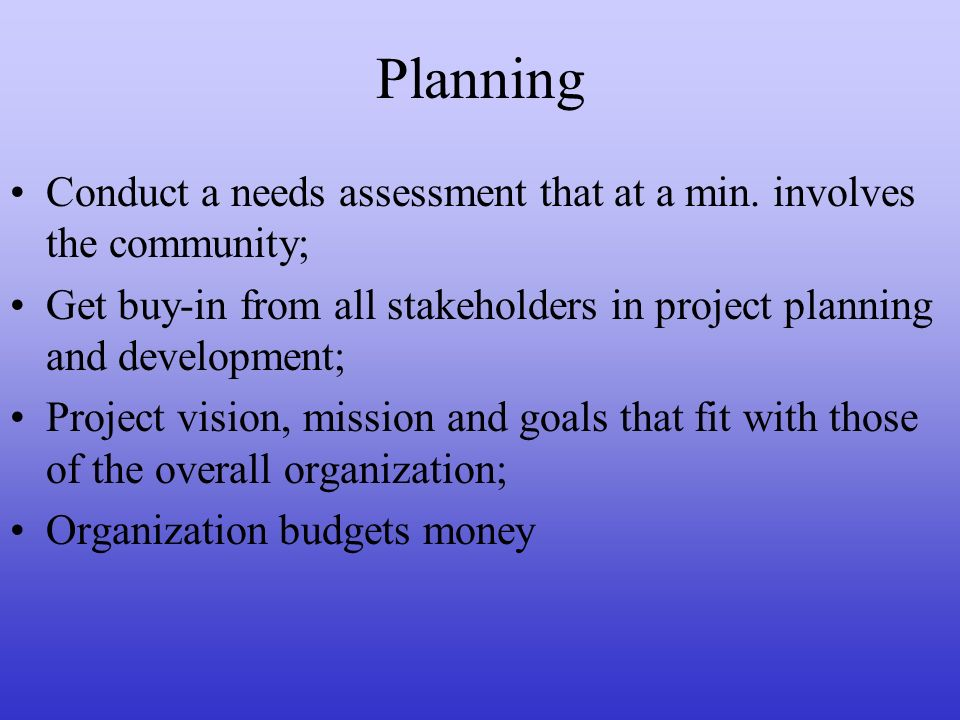 Planning Conduct a needs assessment that at a min. involves the community; Get buy-in from all stakeholders in project planning and development; Proje