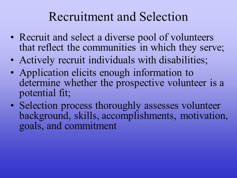 Recruitment and Selection Recruit and select a diverse pool of volunteers that reflect the communities in which they serve; Actively recruit individuals with disabilities; Application elicits enough information to determine whether the prospective volunteer is a potential fit; Selection process thoroughly assesses volunteer background, skills, accomplishments, motivation, goals, and commitment