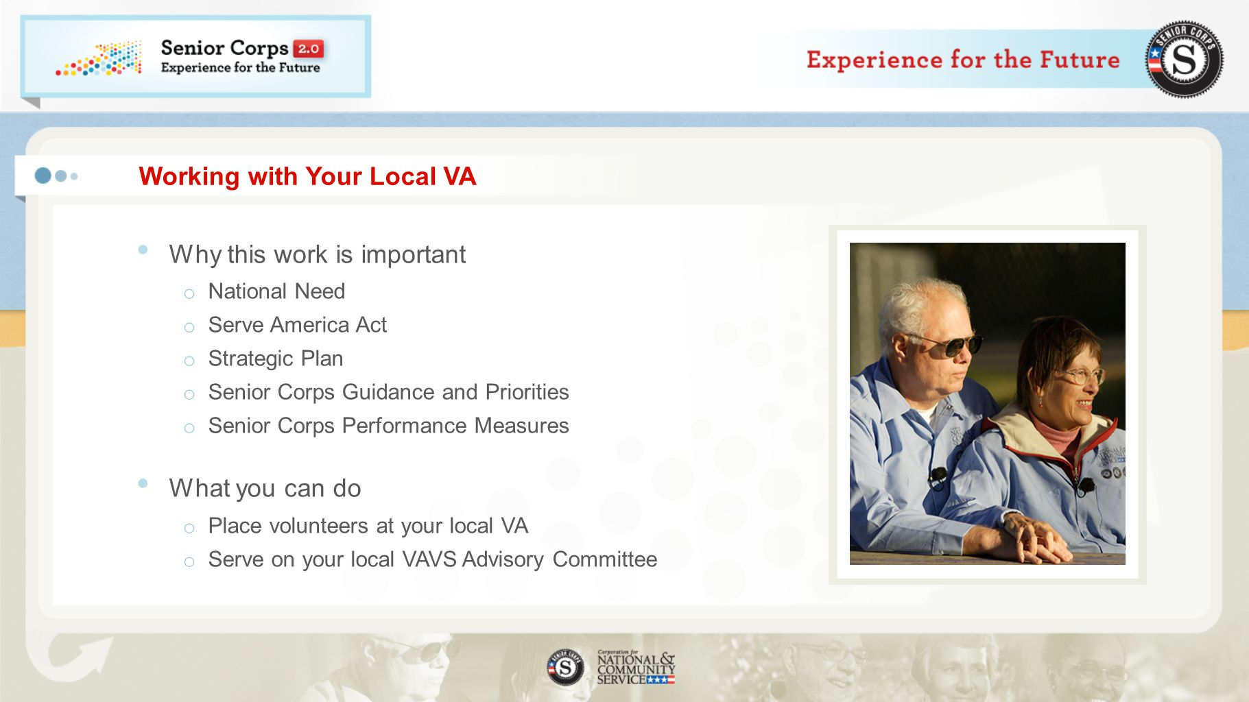 Working with Your Local VA Why this work is important o National Need o Serve America Act o Strategic Plan o Senior Corps Guidance and Priorities o Senior Corps Performance Measures What you can do o Place volunteers at your local VA o Serve on your local VAVS Advisory Committee