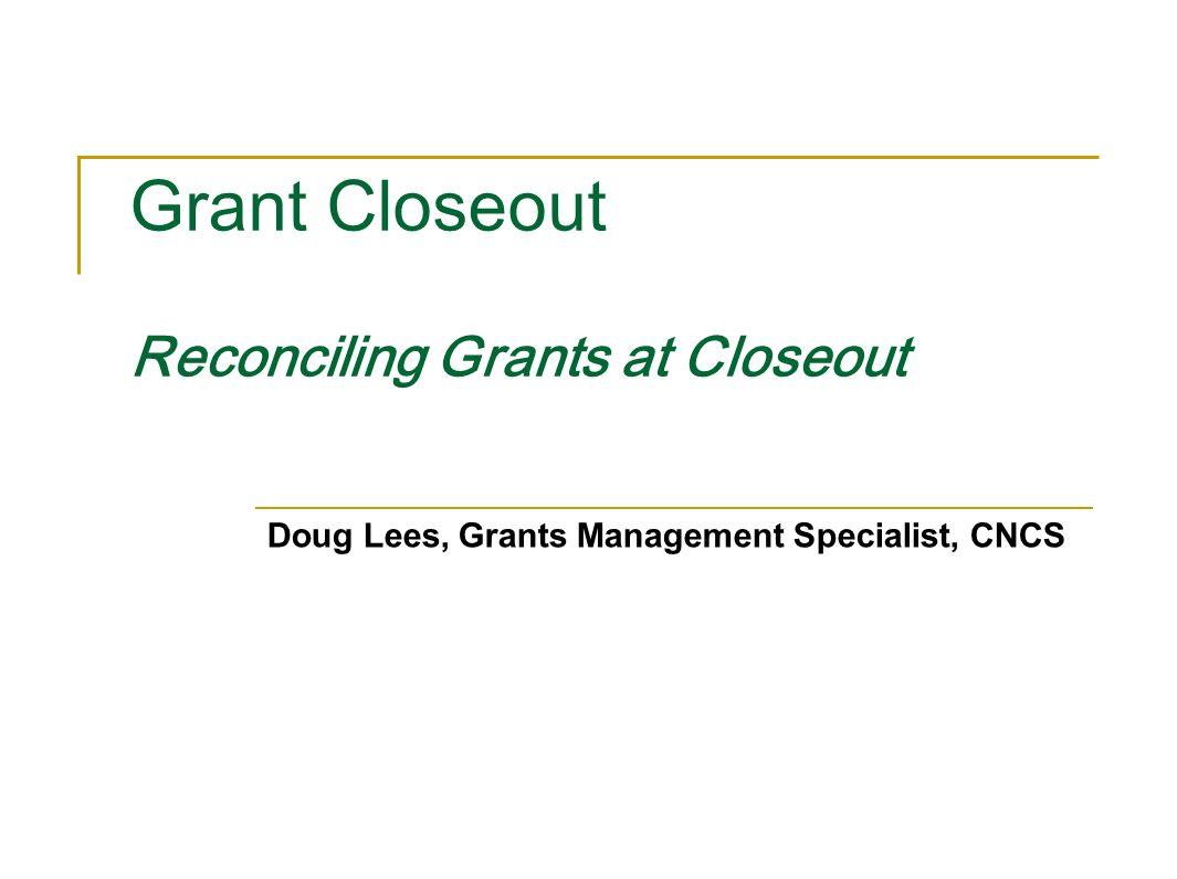 Grant Closeout Reconciling Grants at Closeout Doug Lees, Grants Management Specialist, CNCS