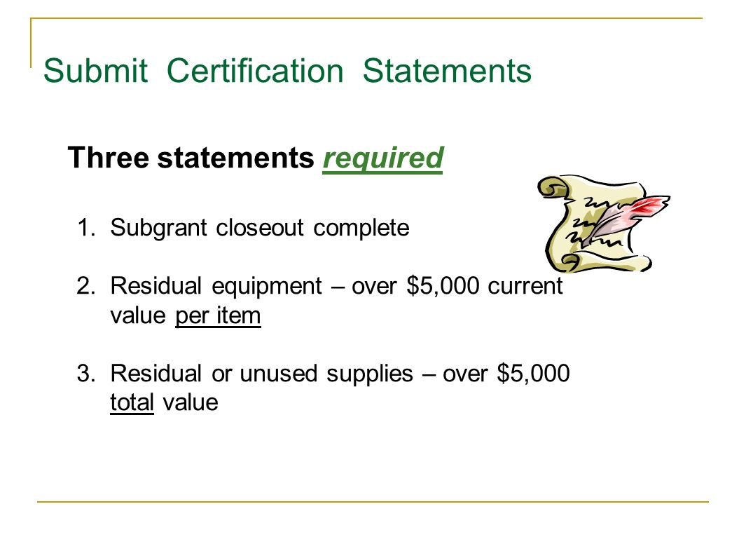 Submit Certification Statements 1.Subgrant closeout complete 2.Residual equipment – over $5,000 current value per item 3.Residual or unused supplies –