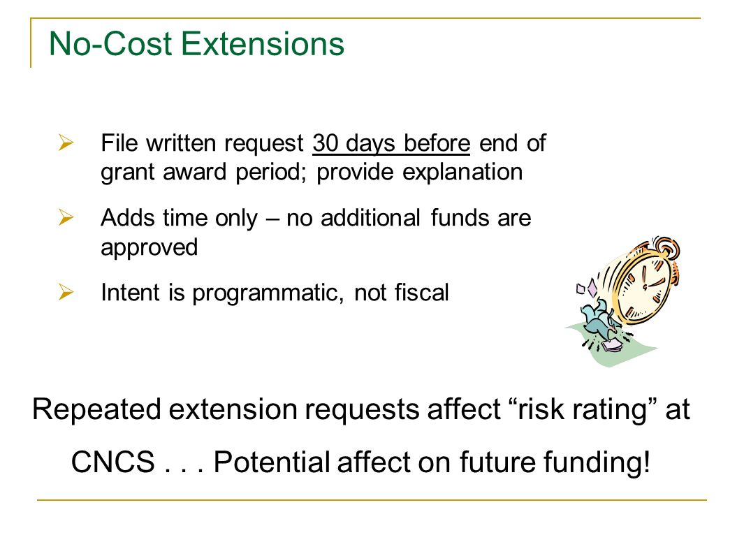 File written request 30 days before end of grant award period; provide explanation Adds time only – no additional funds are approved Intent is program