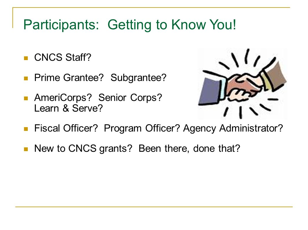 CNCS Staff? Prime Grantee? Subgrantee? AmeriCorps? Senior Corps? Learn & Serve? Fiscal Officer? Program Officer? Agency Administrator? New to CNCS gra