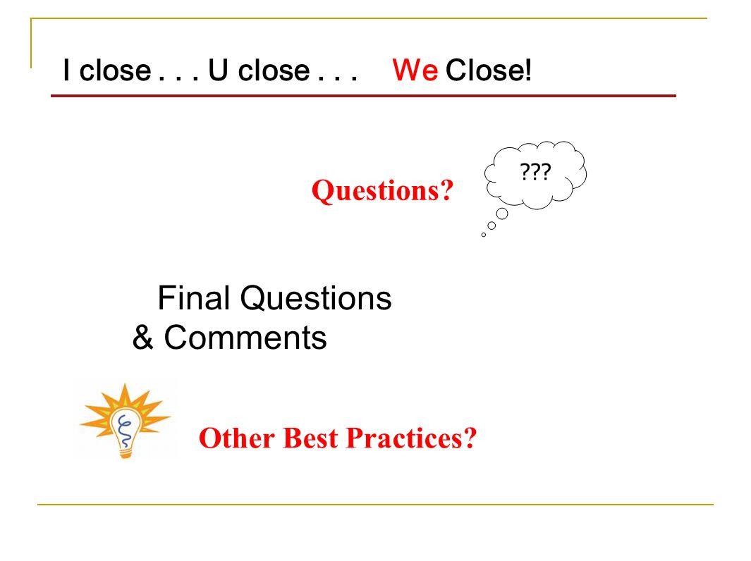 Final Questions & Comments I close... U close... We Close! ??? Other Best Practices? Questions?