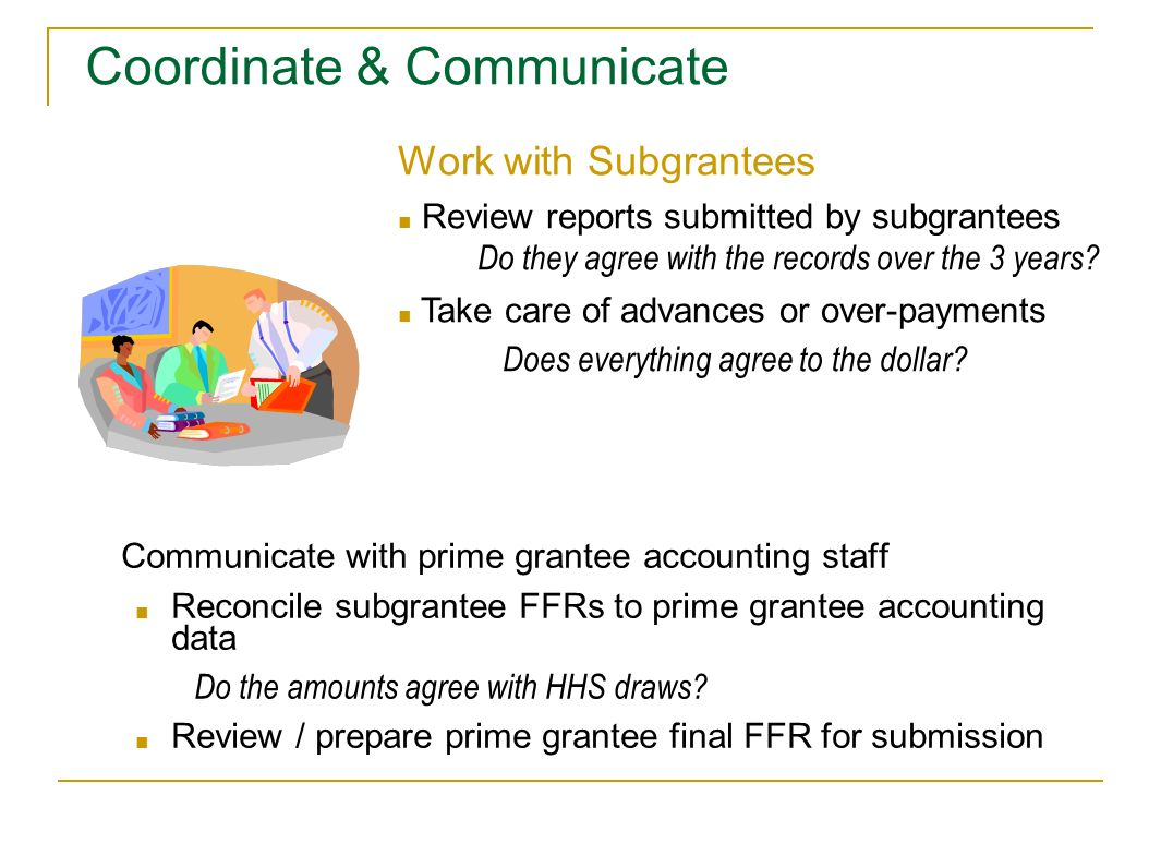 Communicate with prime grantee accounting staff Reconcile subgrantee FFRs to prime grantee accounting data Do the amounts agree with HHS draws? Review