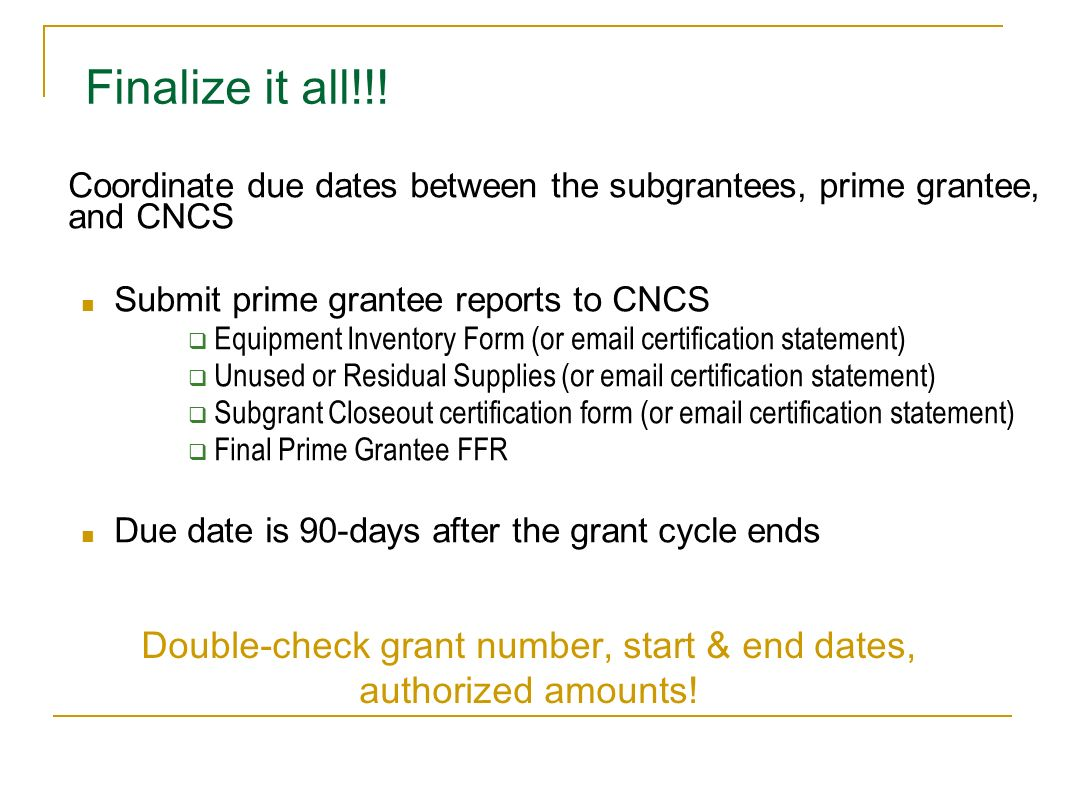 Finalize it all!!! Coordinate due dates between the subgrantees, prime grantee, and CNCS Submit prime grantee reports to CNCS Equipment Inventory Form