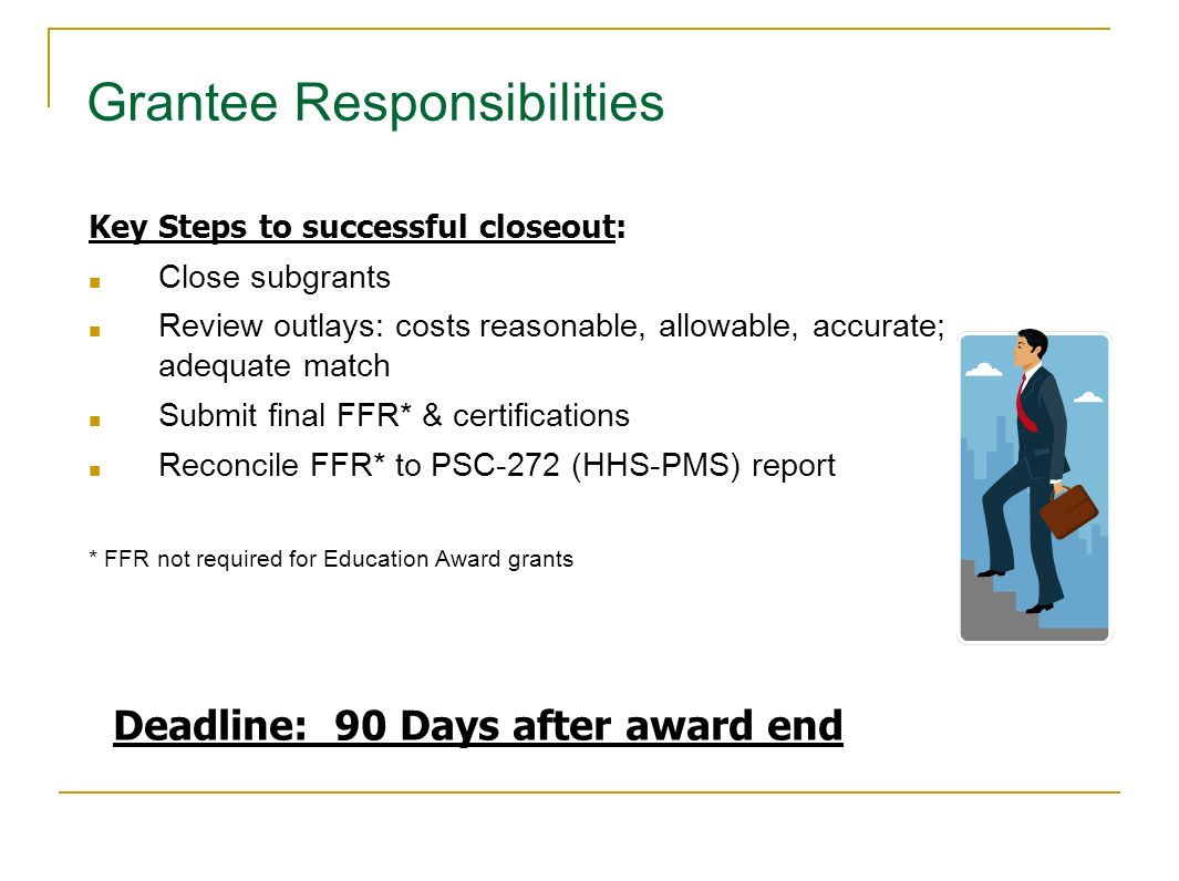 Key Steps to successful closeout: Close subgrants Review outlays: costs reasonable, allowable, accurate; adequate match Submit final FFR* & certificat