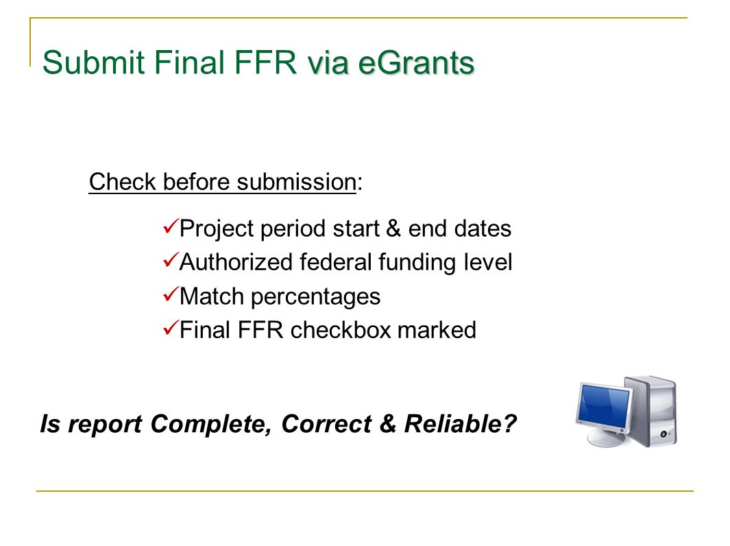 via eGrants Submit Final FFR via eGrants Check before submission: Project period start & end dates Authorized federal funding level Match percentages