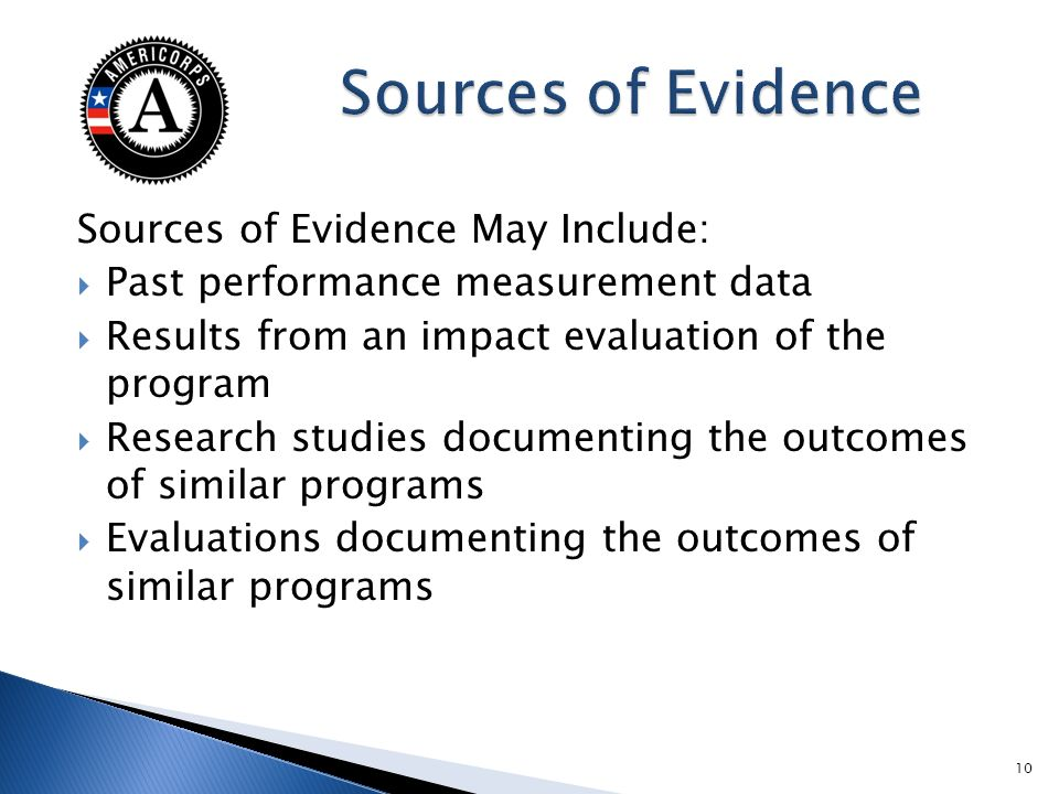 Sources of Evidence May Include: Past performance measurement data Results from an impact evaluation of the program Research studies documenting the outcomes of similar programs Evaluations documenting the outcomes of similar programs 10