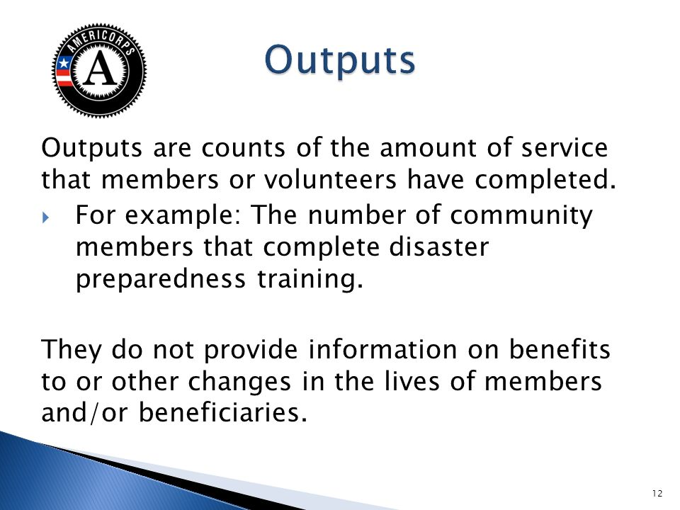 Outputs are counts of the amount of service that members or volunteers have completed. For example: The number of community members that complete disa