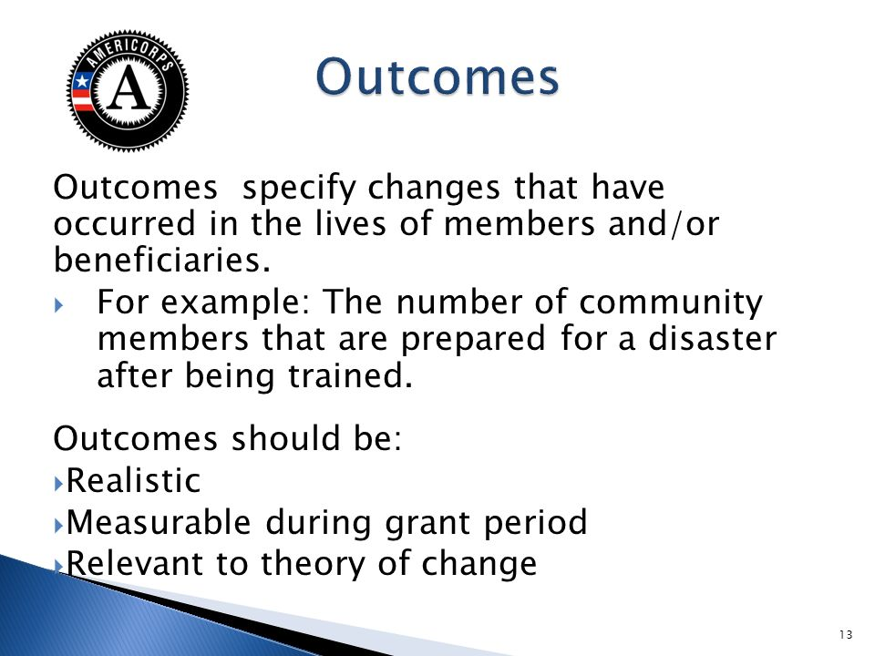 Outcomes specify changes that have occurred in the lives of members and/or beneficiaries. For example: The number of community members that are prepar