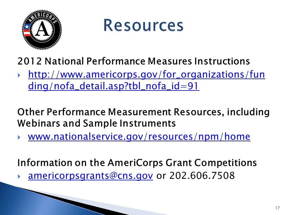 2012 National Performance Measures Instructions http://www.americorps.gov/for_organizations/fun ding/nofa_detail.asp tbl_nofa_id=91 http://www.americorps.gov/for_organizations/fun ding/nofa_detail.asp tbl_nofa_id=91 Other Performance Measurement Resources, including Webinars and Sample Instruments www.nationalservice.gov/resources/npm/home Information on the AmeriCorps Grant Competitions americorpsgrants@cns.gov or 202.606.7508 americorpsgrants@cns.gov 17