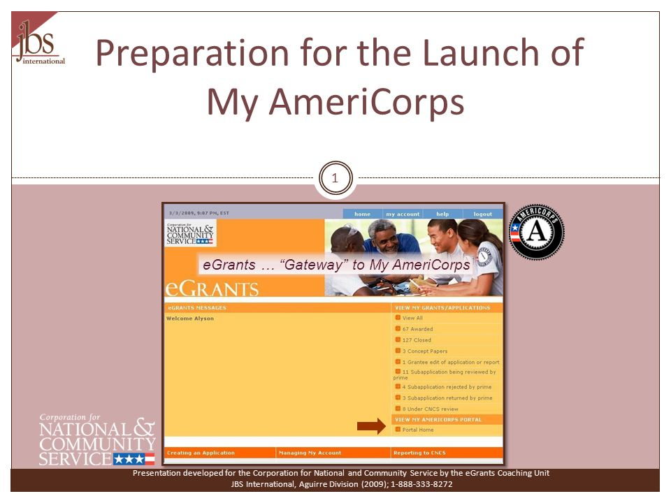Preparation for the Launch of My AmeriCorps Presentation developed for the Corporation for National and Community Service by the eGrants Coaching Unit JBS International, Aguirre Division (2009); 1-888-333-8272 eGrants … Gateway to My AmeriCorps 1
