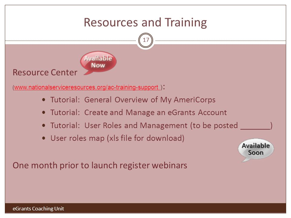 Resources and Training Resource Center (   ) :   Tutorial: General Overview of My AmeriCorps Tutorial: Create and Manage an eGrants Account Tutorial: User Roles and Management (to be posted _______) User roles map (xls file for download) One month prior to launch register webinars eGrants Coaching Unit 17