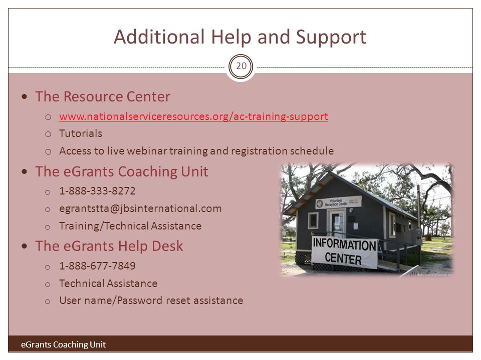 Additional Help and Support The Resource Center o www.nationalserviceresources.org/ac-training-support www.nationalserviceresources.org/ac-training-support o Tutorials o Access to live webinar training and registration schedule The eGrants Coaching Unit o 1-888-333-8272 o egrantstta@jbsinternational.com o Training/Technical Assistance The eGrants Help Desk o 1-888-677-7849 o Technical Assistance o User name/Password reset assistance eGrants Coaching Unit 20