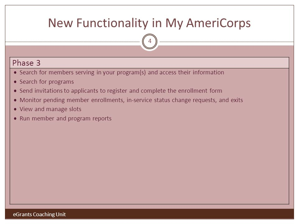 New Functionality in My AmeriCorps eGrants Coaching Unit Phase 3 Search for members serving in your program(s) and access their information Search for programs Send invitations to applicants to register and complete the enrollment form Monitor pending member enrollments, in-service status change requests, and exits View and manage slots Run member and program reports 4