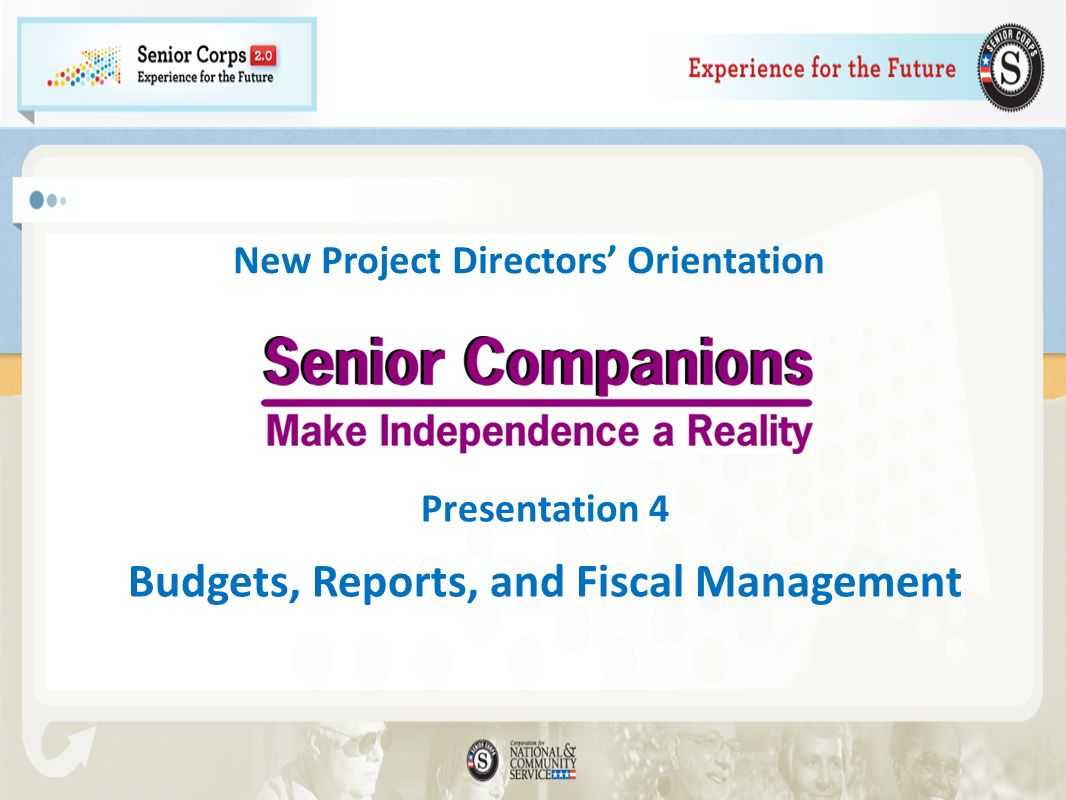 Module 4: Budgets, Reports, and Fiscal Management Agenda Welcome Project Management Reports and Record Keeping 2011 Senior Corps Handbook Supplement Section 4-Data Integrity Next Steps