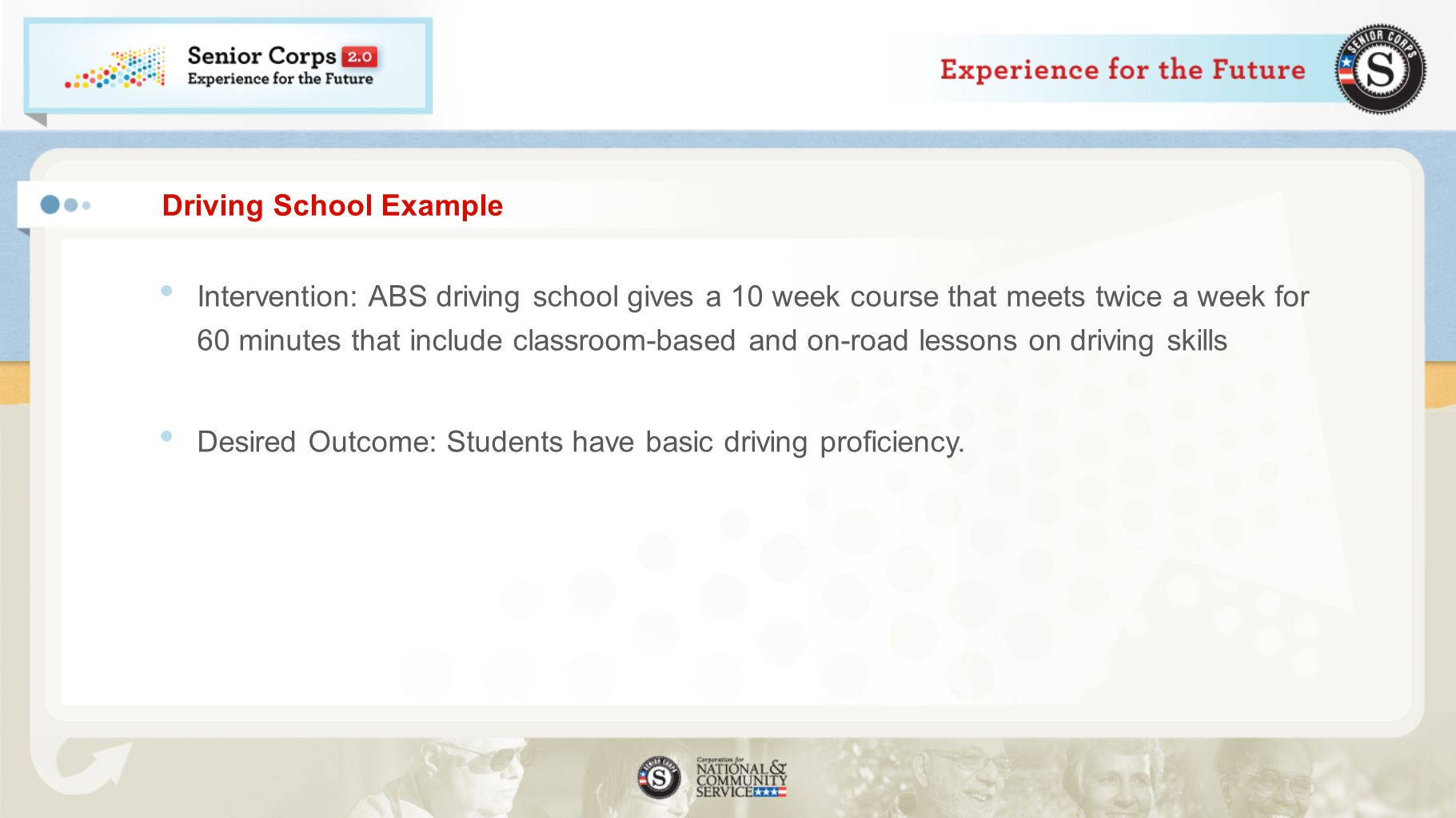 Driving School Example Intervention: ABS driving school gives a 10 week course that meets twice a week for 60 minutes that include classroom-based and on-road lessons on driving skills Desired Outcome: Students have basic driving proficiency.