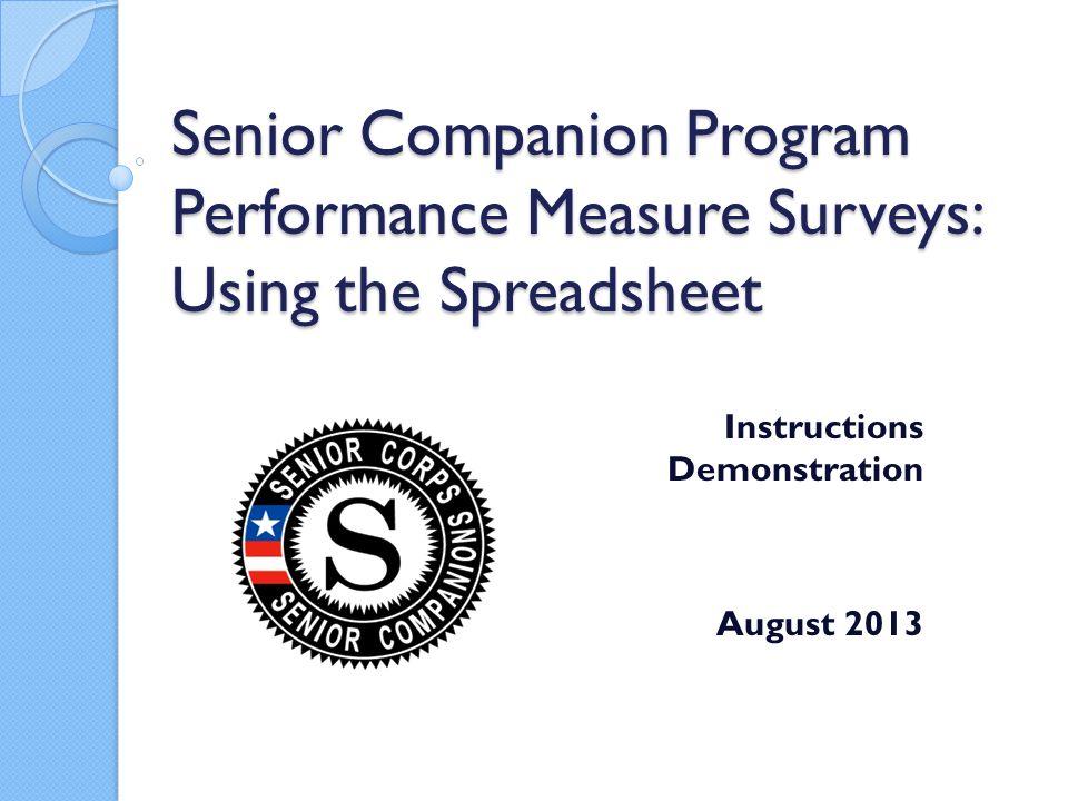 Senior Companion Program Performance Measure Surveys: Using the Spreadsheet Instructions Demonstration August 2013