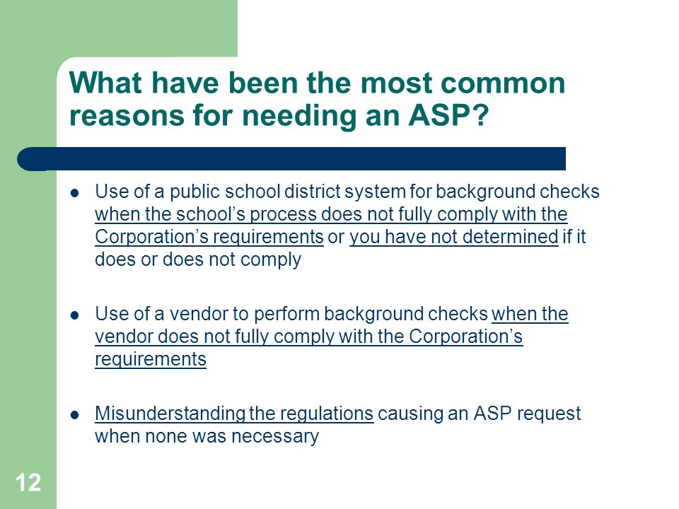 12 What have been the most common reasons for needing an ASP? Use of a public school district system for background checks when the schools process do