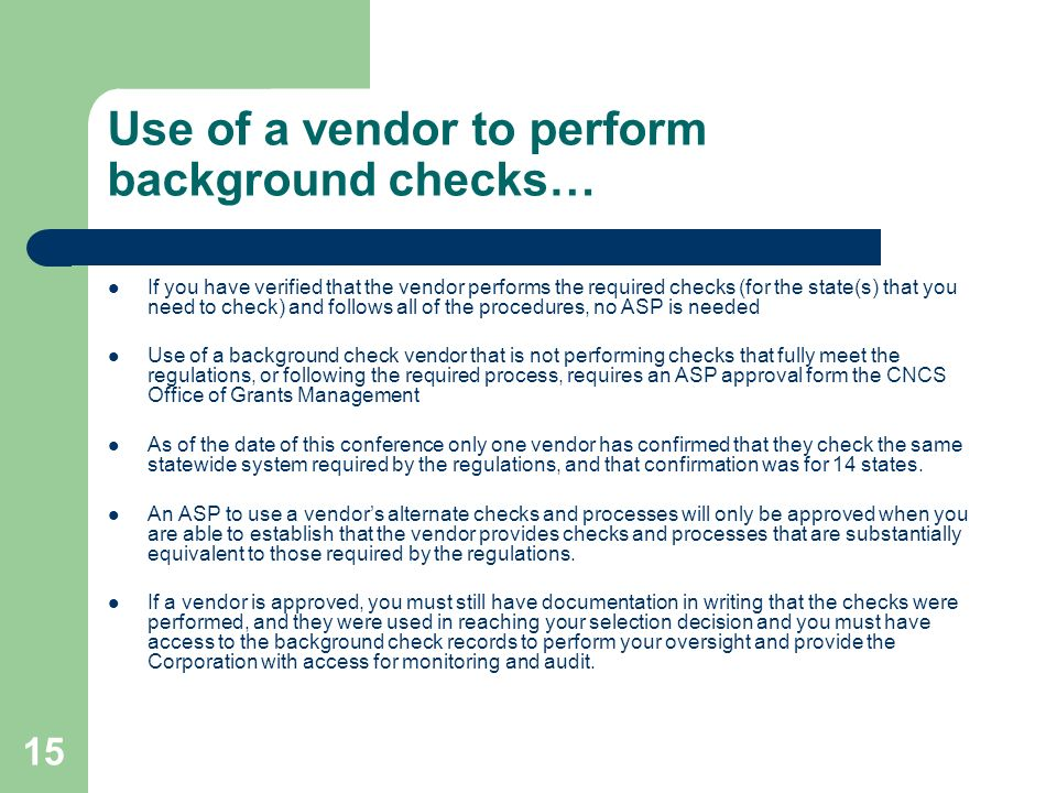 15 Use of a vendor to perform background checks… If you have verified that the vendor performs the required checks (for the state(s) that you need to check) and follows all of the procedures, no ASP is needed Use of a background check vendor that is not performing checks that fully meet the regulations, or following the required process, requires an ASP approval form the CNCS Office of Grants Management As of the date of this conference only one vendor has confirmed that they check the same statewide system required by the regulations, and that confirmation was for 14 states.