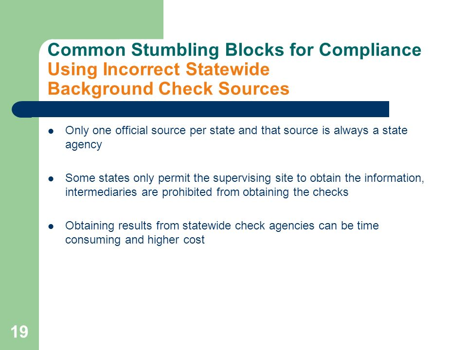 19 Common Stumbling Blocks for Compliance Using Incorrect Statewide Background Check Sources Only one official source per state and that source is always a state agency Some states only permit the supervising site to obtain the information, intermediaries are prohibited from obtaining the checks Obtaining results from statewide check agencies can be time consuming and higher cost