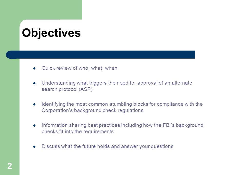 2 Objectives Quick review of who, what, when Understanding what triggers the need for approval of an alternate search protocol (ASP) Identifying the most common stumbling blocks for compliance with the Corporations background check regulations Information sharing best practices including how the FBIs background checks fit into the requirements Discuss what the future holds and answer your questions