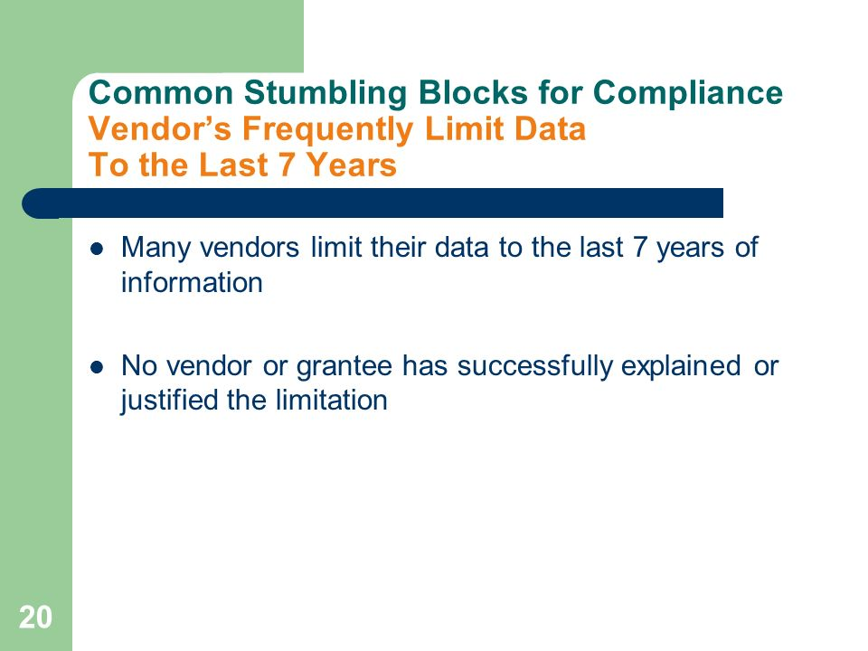 20 Common Stumbling Blocks for Compliance Vendors Frequently Limit Data To the Last 7 Years Many vendors limit their data to the last 7 years of information No vendor or grantee has successfully explained or justified the limitation