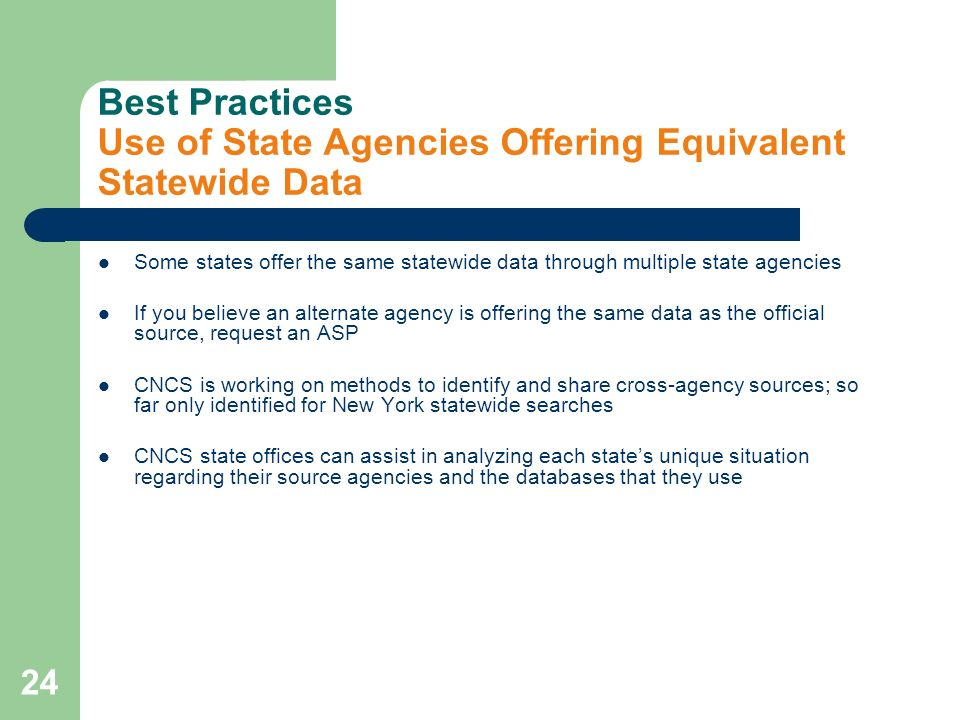 24 Best Practices Use of State Agencies Offering Equivalent Statewide Data Some states offer the same statewide data through multiple state agencies If you believe an alternate agency is offering the same data as the official source, request an ASP CNCS is working on methods to identify and share cross-agency sources; so far only identified for New York statewide searches CNCS state offices can assist in analyzing each states unique situation regarding their source agencies and the databases that they use