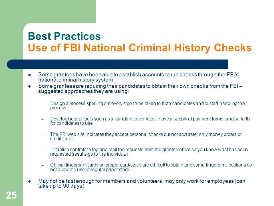 25 Best Practices Use of FBI National Criminal History Checks Some grantees have been able to establish accounts to run checks through the FBIs national criminal history system Some grantees are requiring their candidates to obtain their own checks from the FBI – suggested approaches they are using: – Design a process spelling out every step to be taken to both candidates and to staff handling the process – Develop helpful tools such as a standard cover letter, have a supply of payment forms, and so forth for candidates to use – The FBI web site indicates they accept personal checks but not accurate; only money orders or credit cards – Establish controls to log and mail the requests from the grantee office so you know what has been requested (results go to the individual) – Official fingerprint cards on proper card-stock are difficult to obtain and some fingerprint locations do not allow the use of regular paper stock May not be fast enough for members and volunteers, may only work for employees (can take up to 90 days)