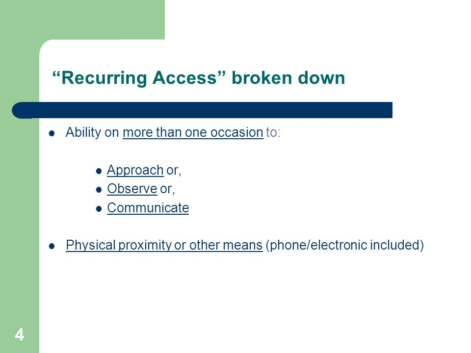 4 Recurring Access broken down Ability on more than one occasion to: Approach or, Observe or, Communicate Physical proximity or other means (phone/ele