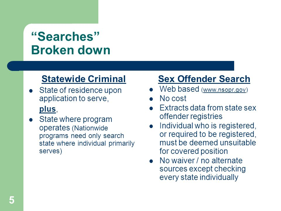 5 Searches Broken down Statewide Criminal State of residence upon application to serve, plus, State where program operates (Nationwide programs need only search state where individual primarily serves) Sex Offender Search Web based (www.nsopr.gov)www.nsopr.gov No cost Extracts data from state sex offender registries Individual who is registered, or required to be registered, must be deemed unsuitable for covered position No waiver / no alternate sources except checking every state individually