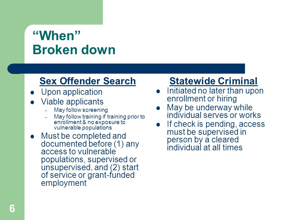 6 When Broken down Sex Offender Search Upon application Viable applicants – May follow screening – May follow training if training prior to enrollment & no exposure to vulnerable populations Must be completed and documented before (1) any access to vulnerable populations, supervised or unsupervised, and (2) start of service or grant-funded employment Statewide Criminal Initiated no later than upon enrollment or hiring May be underway while individual serves or works If check is pending, access must be supervised in person by a cleared individual at all times