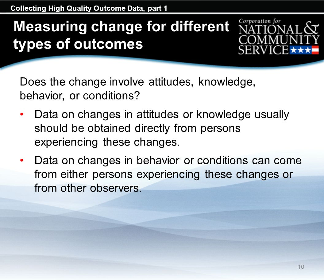 Collecting High Quality Outcome Data, part 1 Measuring change for different types of outcomes Does the change involve attitudes, knowledge, behavior, or conditions.