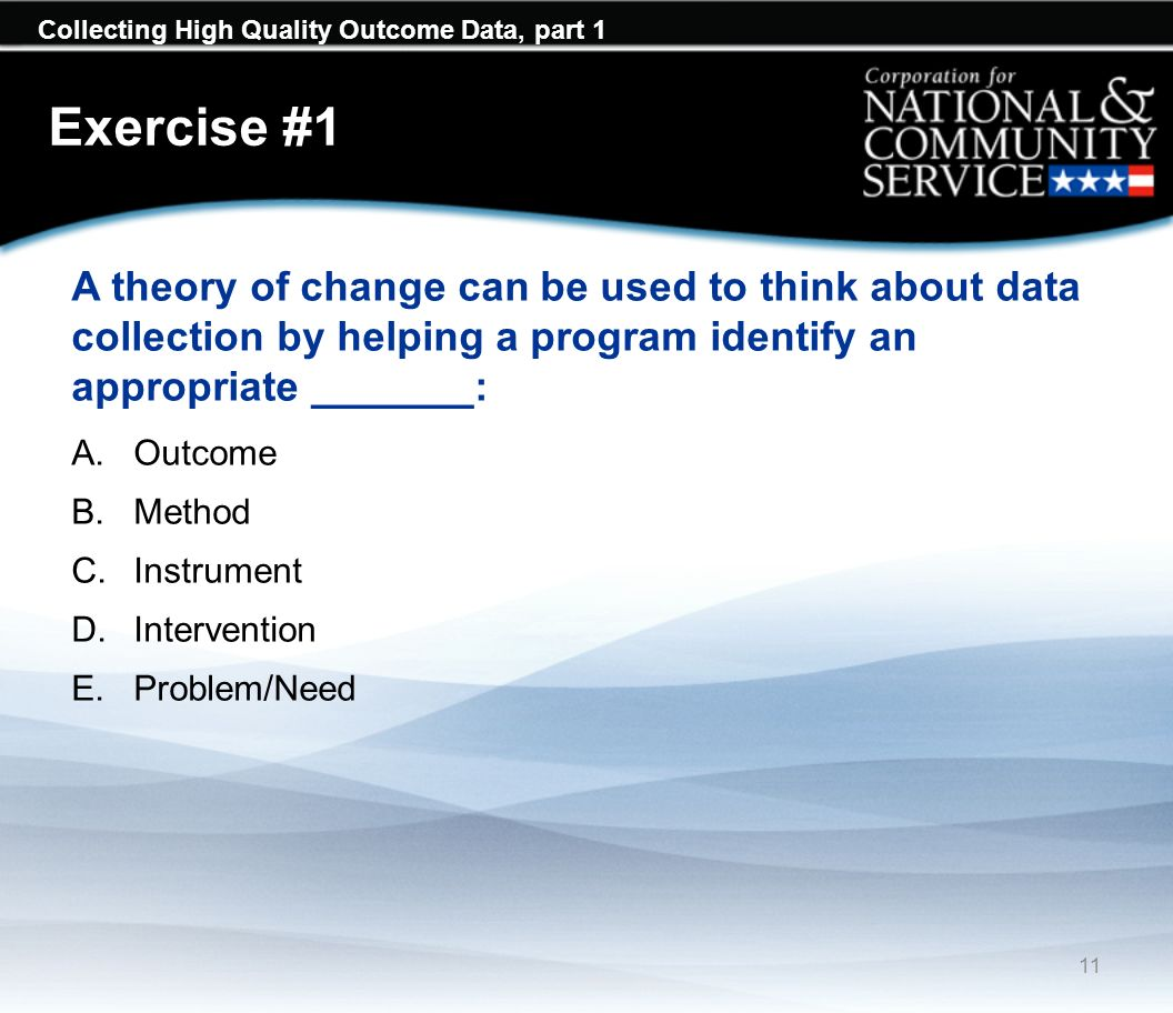 Collecting High Quality Outcome Data, part 1 Exercise #1 A theory of change can be used to think about data collection by helping a program identify an appropriate _______: A.Outcome B.Method C.Instrument D.Intervention E.Problem/Need 11